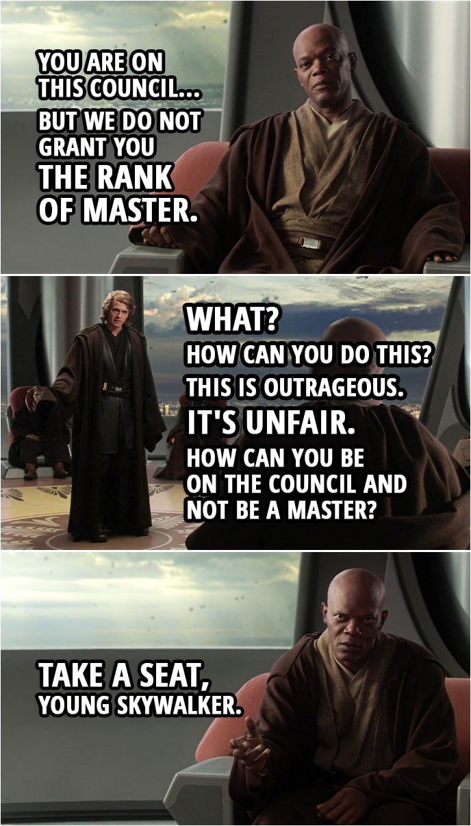 Quote from Star Wars: Revenge of the Sith (2005, movie) | Mace Windu: You are on this council... but we do not grant you the rank of master. Anakin Skywalker: What? How can you do this? This is outrageous. It's unfair. How can you be on the council and not be a master? Mace Windu: Take a seat, young Skywalker.