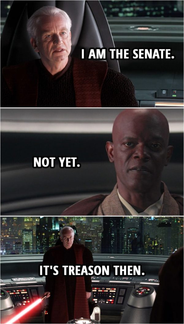 Quote from Star Wars: Revenge of the Sith (2005, movie) | Mace Windu: In the name of the Galactic Senate of the Republic... you're under arrest, Chancellor. Palpatine: Are you threatening me, Master Jedi? Mace Windu: The senate will decide your fate. Palpatine: I am the senate. Mace Windu: Not yet. Palpatine: It's treason then.