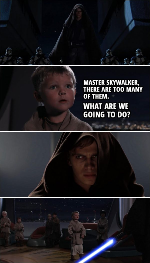 Quote from Star Wars: Revenge of the Sith (2005, movie) | Youngling: Master Skywalker, there are too many of them. What are we going to do?