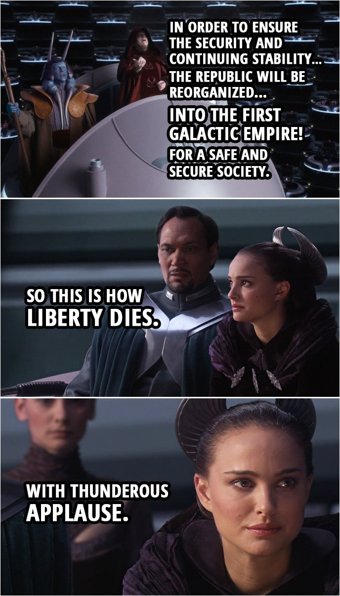 Quote from Star Wars: Revenge of the Sith (2005, movie) | Palpatine: In order to ensure the security and continuing stability... the Republic will be reorganized... into the first Galactic Empire! For a safe and secure society. Padmé Amidala: So this is how liberty dies. With thunderous applause.