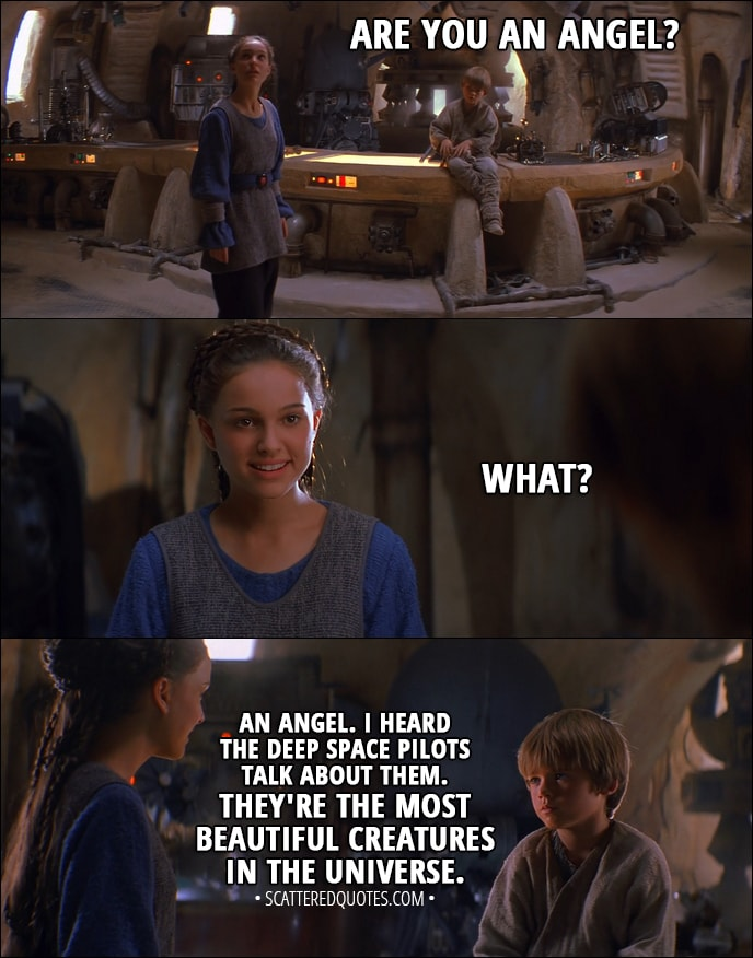 Quote from Star Wars: Episode I - The Phantom Menace (1999) - Anakin Skywalker: Are you an angel? Padmé Amidala: What? Anakin Skywalker: An angel. I heard the deep space pilots talk about them. They're the most beautiful creatures in the universe. They live on the moons of Iego, I think.