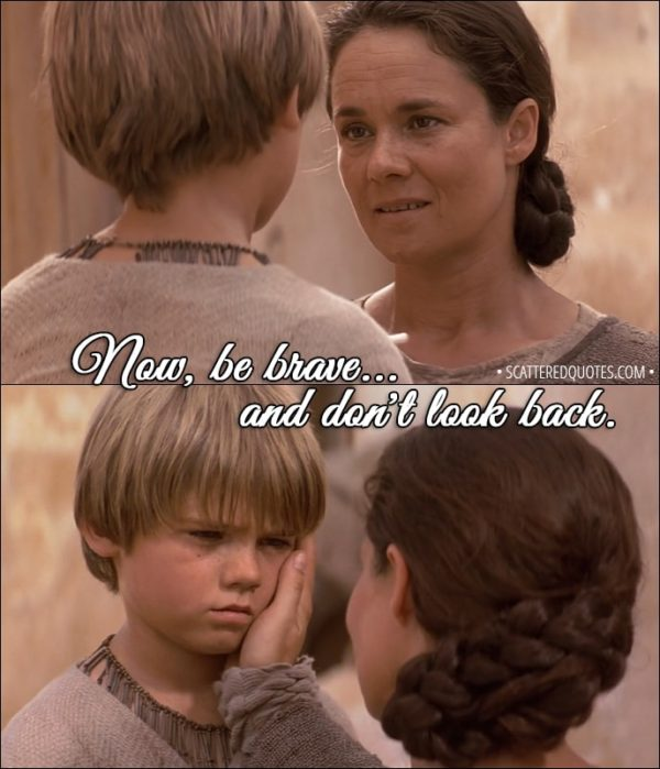 Quote from Star Wars: Episode I - The Phantom Menace (1999) - Shmi Skywalker (to Anakin): Now, be brave... and don't look back. Don't look back.