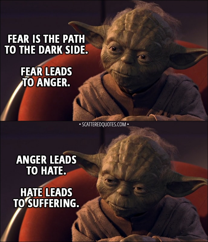 Quote from Star Wars: Episode I - The Phantom Menace (1999) - Yoda (to Anakin): Fear is the path to the dark side. Fear leads to anger. Anger leads to hate. Hate leads to suffering. I sense much fear in you.