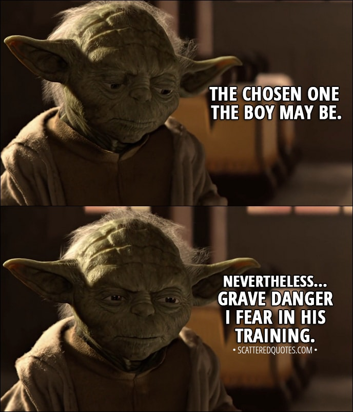 Quote from Star Wars: Episode I - The Phantom Menace (1999) - Yoda (about Anakin): The chosen one the boy may be. Nevertheless... grave danger I fear in his training.