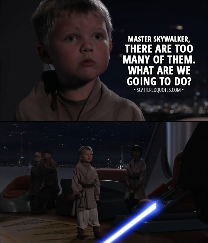 Quote from Star Wars: Episode III - Revenge of the Sith (2005) - Youngling: Master Skywalker, there are too many of them. What are we going to do?