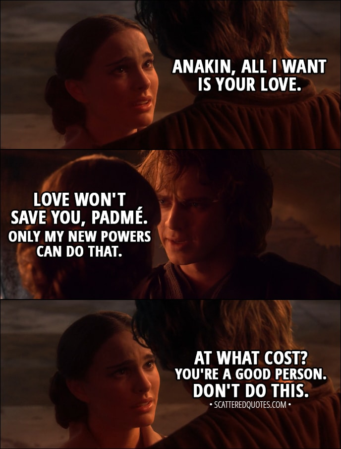 Quote from Star Wars: Episode III - Revenge of the Sith (2005) - Padmé Amidala: Anakin, all I want is your love. Anakin Skywalker: Love won't save you, Padmé. Only my new powers can do that. Padmé Amidala: At what cost? You're a good person. Don't do this.
