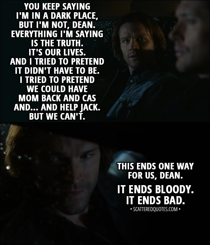 Quote from Supernatural 13x11 - Sam Winchester: You keep saying I'm in a dark place, but I'm not, Dean. Everything I'm saying is the truth. It's our lives. And I tried to pretend it didn't have to be. I tried to pretend we could have Mom back and Cas and... and help Jack. But we can't. This ends one way for us, Dean. It ends bloody. It ends bad.