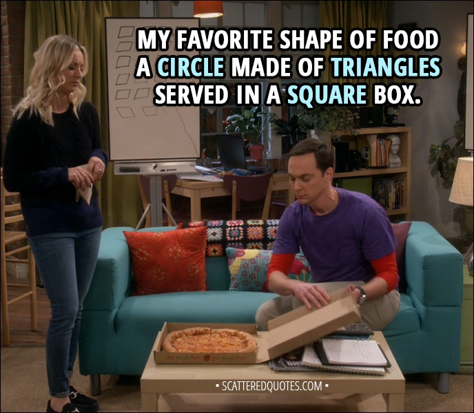 Quote from The Big Bang Theory 11x13 - Sheldon Cooper: My favorite shape of food - a circle made of triangles served in a square box.