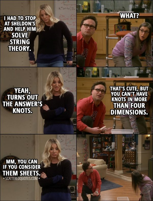Quote from The Big Bang Theory 11x13 - Penny Hofstadter: I had to stop at Sheldon's and help him solve string theory. Amy Farrah Fowler: What? Penny Hofstadter: Yeah, turns out the answer's knots. Leonard Hofstadter: That's cute, but you can't have knots in more than four dimensions. Penny Hofstadter: Mm, you can if you consider them sheets.