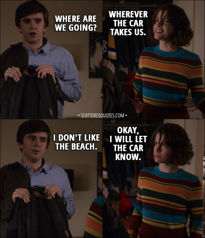 Quote from The Good Doctor 1x11 - Shaun Murphy: Where are we going? Lea: Wherever the car takes us. Shaun Murphy: I don't like the beach. Lea: Okay, I will let the car know.