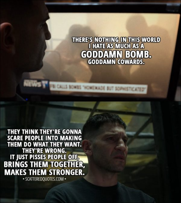 Quote from The Punisher 1x09 - Frank Castle: There's nothing in this world I hate as much as a goddamn bomb. Goddamn cowards. They think they're gonna scare people into making them do what they want. They're wrong. It just pisses people off, you know, brings them together, makes them stronger. New York doesn't forget. Whoever this is, they're in for a world of shit.
