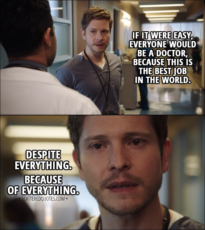 Quote from The Resident 1x01 - Conrad Hawkins (to Devon): If it were easy, everyone would be a doctor, because this is the best job in the world. Despite everything. Because of everything.