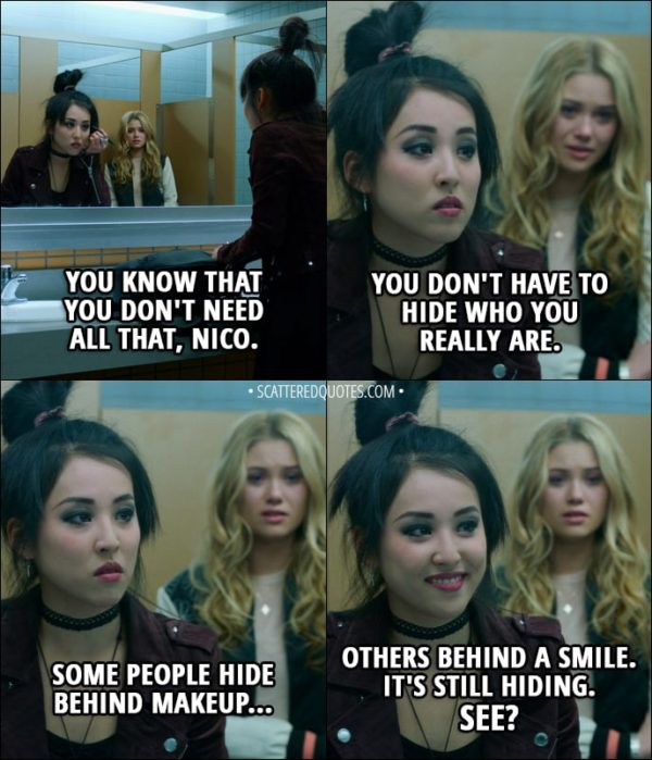Quote from Runaways 1x01 - Karolina Dean: You know that you don't need all that, Nico. You don't have to hide who you really are. Nico Minoru: Some people hide behind makeup... others behind a smile. It's still hiding. See?