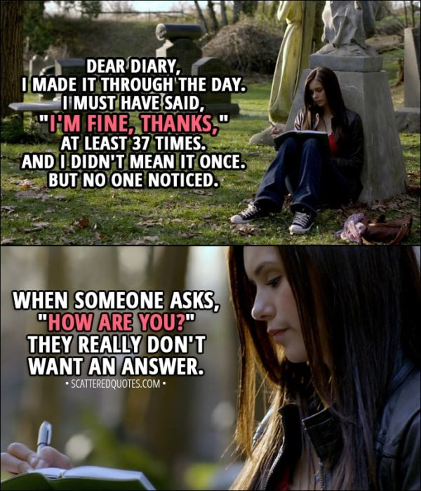 "Quote from The Vampire Diaries 1x01 - Elena Gilbert (narration): Dear diary, I made it through the day. I must have said, ""I'm fine, thanks,"" at least 37 times. And I didn't mean it once. But no one noticed. When someone asks, ""How are you?"" They really don't want an answer."