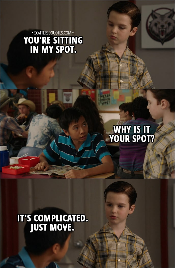 Quote from Young Sheldon 1x04 - Sheldon Cooper: You're sitting in my spot. Tam: Why is it your spot? Sheldon Cooper: It's complicated. Just move.