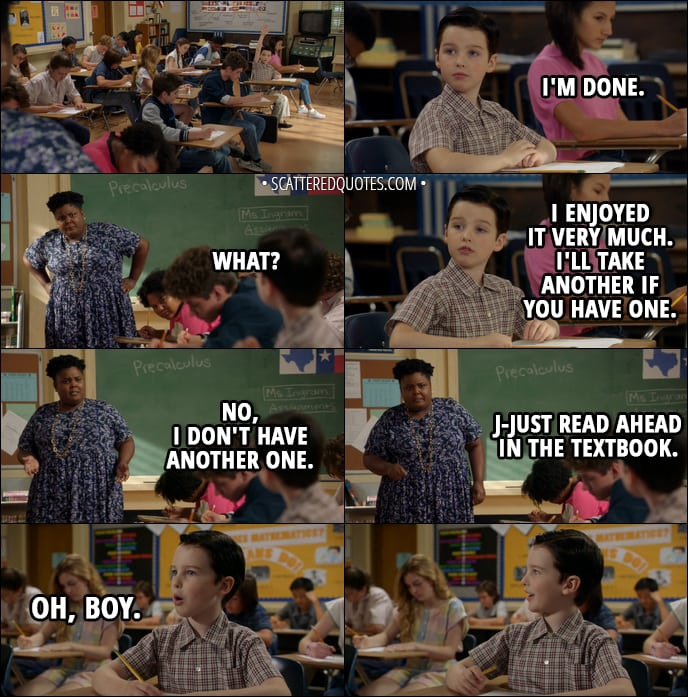 Quote from Young Sheldon 1x09 - Sheldon Cooper: I'm done. (with his test) Math Teacher: What? Sheldon Cooper: I enjoyed it very much. I'll take another if you have one. Math Teacher: No, I don't have another one. J-Just read ahead in the textbook. Sheldon Cooper (enthusiastically): Oh, boy.