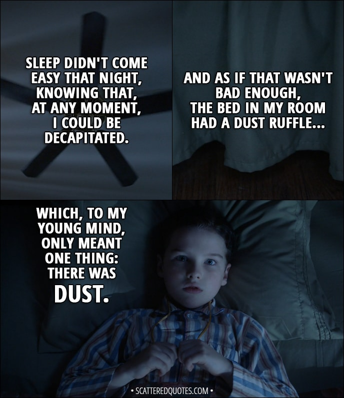 Quote from Young Sheldon 1x10 - Sheldon Cooper (narration): Sleep didn't come easy that night, knowing that, at any moment, I could be decapitated. (he's looking at the ceiling fan) And as if that wasn't bad enough, the bed in my room had a dust ruffle, which, to my young mind, only meant one thing: there was dust.
