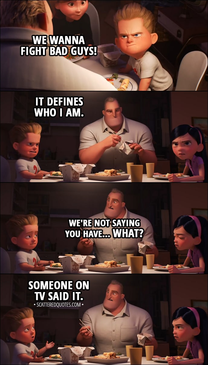 Quote from Incredibles 2 (2018) | Dash Parr: We wanna fight bad guys! Helen Parr: No, you don't! Violet Parr: You said things were different now. Helen Parr: And they were, on the island. But I didn't mean that from now on... Violet Parr: So now, we've gotta go back to never using our powers. Dash Parr: It defines who I am. Bob Parr: We're not saying you have... What? Dash Parr: Someone on TV said it.