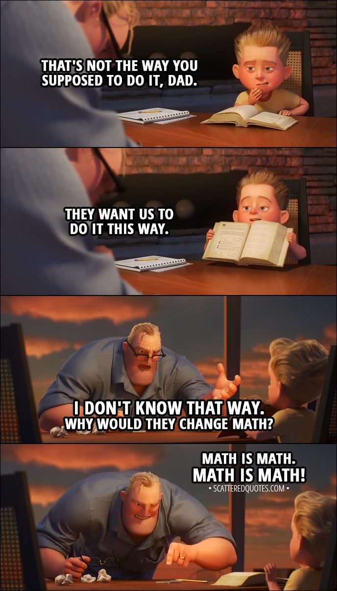 Quote from Incredibles 2 (2018) | Dash Parr: That's not the way you're supposed to do it, Dad. They want us to do it this way. Bob Parr: I don't know that way! Why would they change math? Dash Parr: It's okay, Dad. Bob Parr: Math is math!