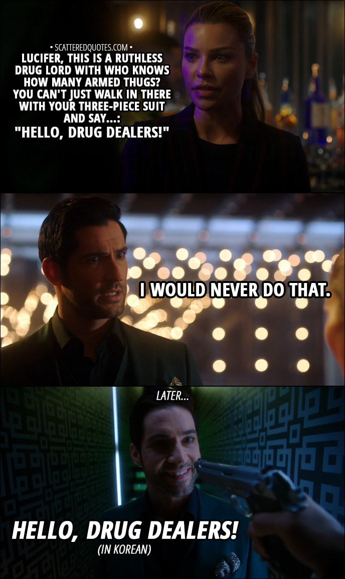 "Quote from Lucifer 3x13 - Chloe Decker: Lucifer, this is a ruthless drug lord with who knows how many armed thugs? You can't just walk in there with your three-piece suit and say...: ""Hello, drug dealers!"" Lucifer Morningstar: I would never do that. (Later...) Lucifer Morningstar: Hello, drug dealers!"