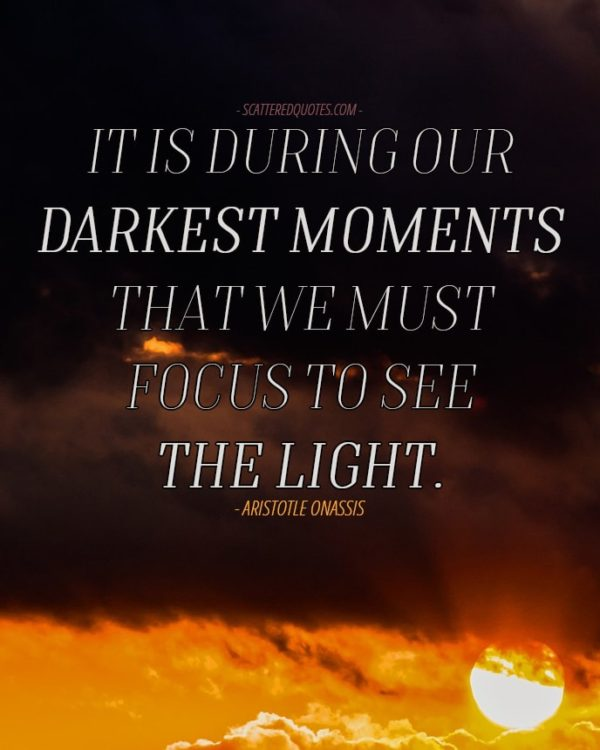 Quote-Inspirational-5 - It is during our darkest moments that we must focus to see the light.
