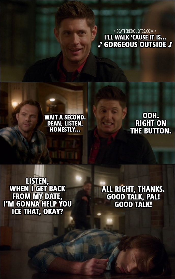 Quote from Supernatural 13x12 - Dean Winchester: I'll walk 'cause it is... d gorgeous outside d Sam Winchester: Wait a second. Dean, listen, honestly... Dean Winchester: Ooh. Right on the button. Listen, when I get back from my date, I'm gonna help you ice that, okay? All right, thanks. Good talk, pal! Good talk!