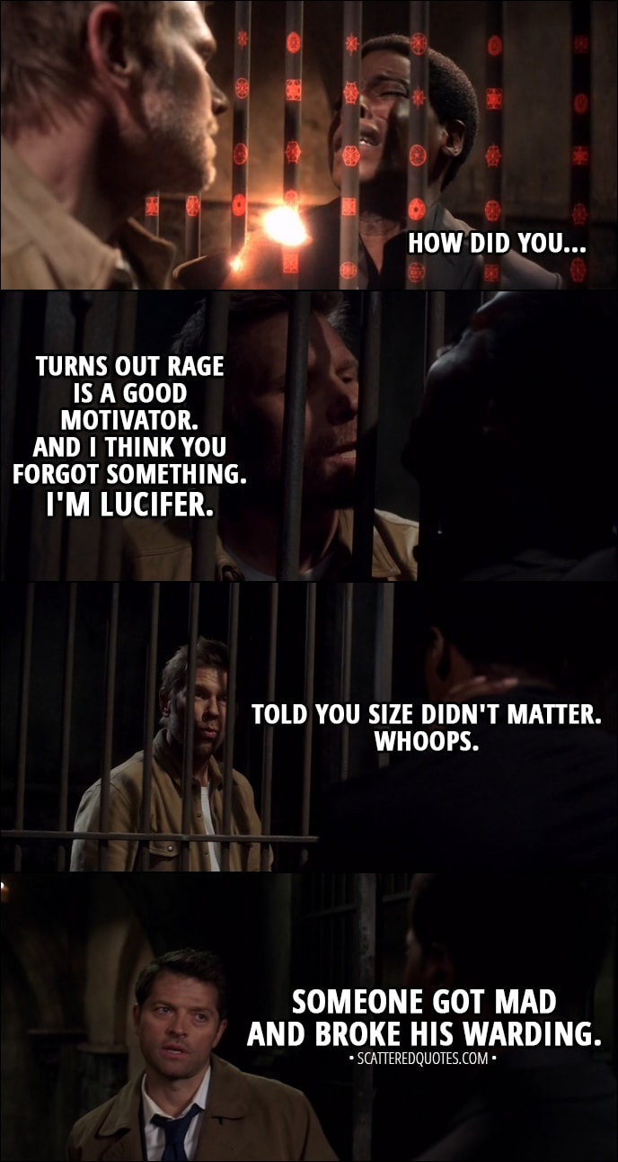 Quote from Supernatural 13x12 - Demon Dipper: How did you... Lucifer: Turns out rage is a good motivator. And I think you forgot something. I'm Lucifer. Told you size didn't matter. Whoops. Castiel: Someone got mad and broke his warding.