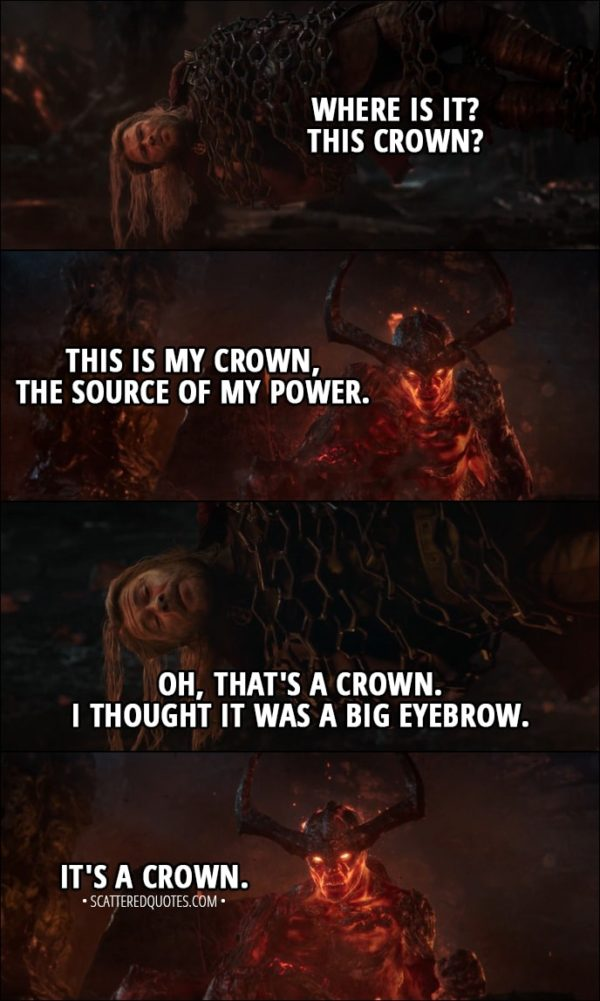 Quote from Thor: Ragnarok (2017) - Thor: Where is it? This crown? Surtur: This is my crown, the source of my power. Thor: Oh, that's a crown. I thought it was a big eyebrow. Surtur: It's a crown.