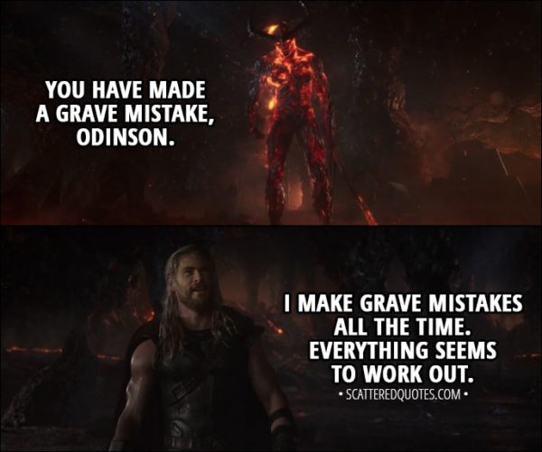 Quote from Thor: Ragnarok (2017) - Surtur: You have made a grave mistake, Odinson. Thor: I make grave mistakes all the time. Everything seems to work out.