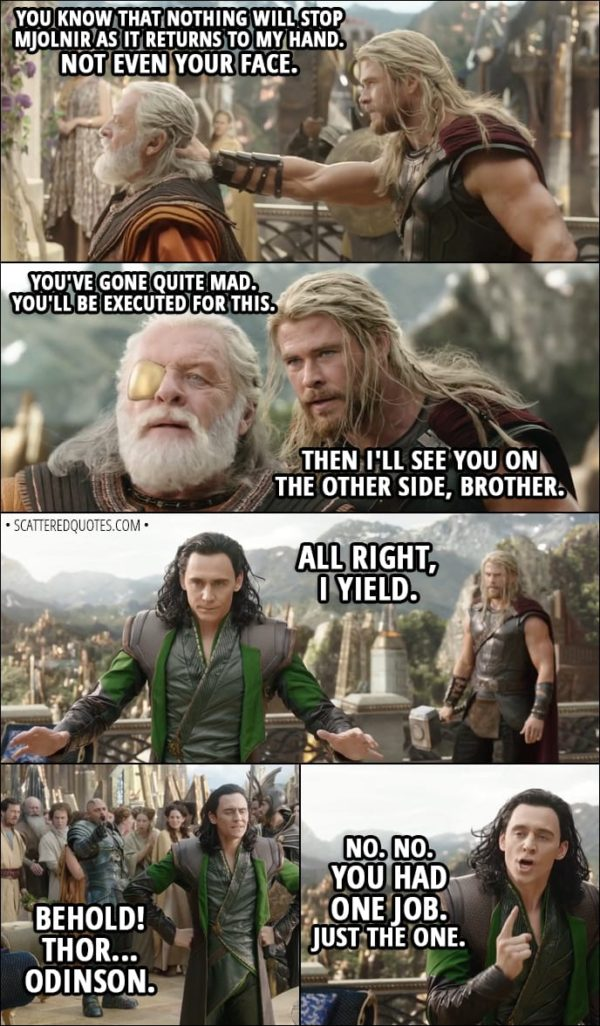 Quote from Thor: Ragnarok (2017) - (Loki pretends to be Odin) Thor: You're really gonna make me do it? Loki: Do what? Thor: You know that nothing will stop Mjolnir as it returns to my hand. Not even your face. Loki: You've gone quite mad. You'll be executed for this. Thor: Then I'll see you on the other side, brother. Loki: All right, I yield. (changes back to himself) Executioner: Behold! Thor... Odinson. Loki: No. No. You had one job. Just the one.