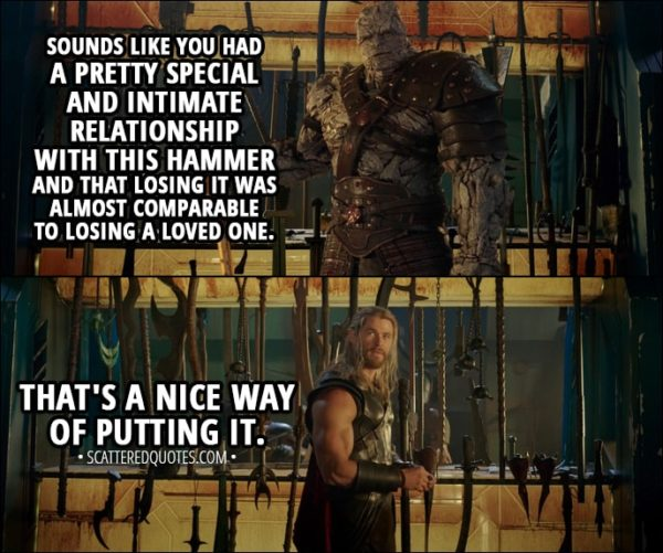 Quote from Thor: Ragnarok (2017) - Thor: Every time I threw it, it would always come back to me. Korg: Sounds like you had a pretty special and intimate relationship with this hammer and that losing it was almost comparable to losing a loved one. Thor: That's a nice way of putting it.