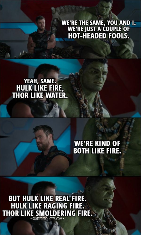 Quote from Thor: Ragnarok (2017) - Thor: We're the same, you and I. We're just a couple of hot-headed fools. Hulk: Yeah, same. Hulk like fire, Thor like water. Thor: We're kind of both like fire. Hulk: But Hulk like real fire. Hulk like raging fire. Thor like smoldering fire.