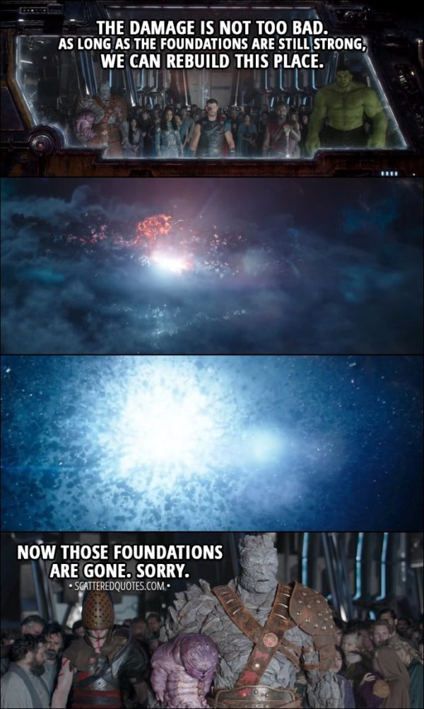 Quote from Thor: Ragnarok (2017) - Korg: The damage is not too bad. As long as the foundations are still strong, we can rebuild this place. It will become a haven for all peoples and aliens of the universe. (Asgard blows up) Now those foundations are gone. Sorry.