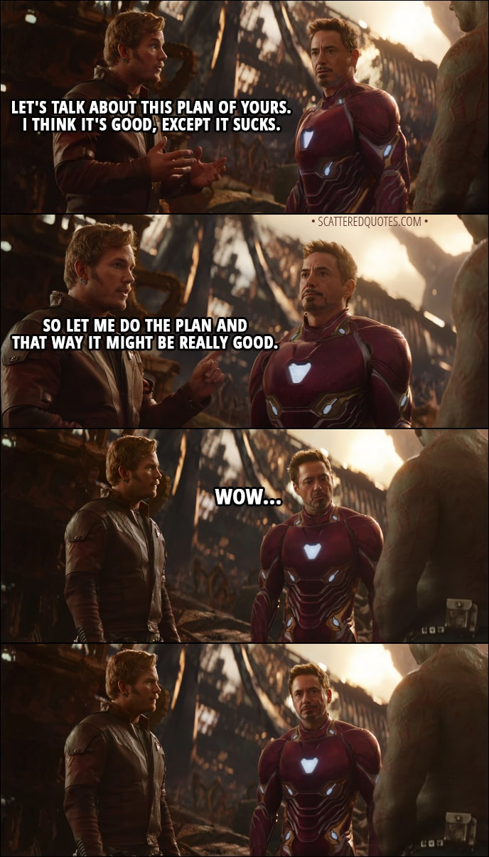 Quote from Avengers: Infinity War (2018) Trailer - Peter Quill (to Tony): Let's talk about this plan of yours. I think it's good, except it sucks. So let me do the plan and that way it might be really good.