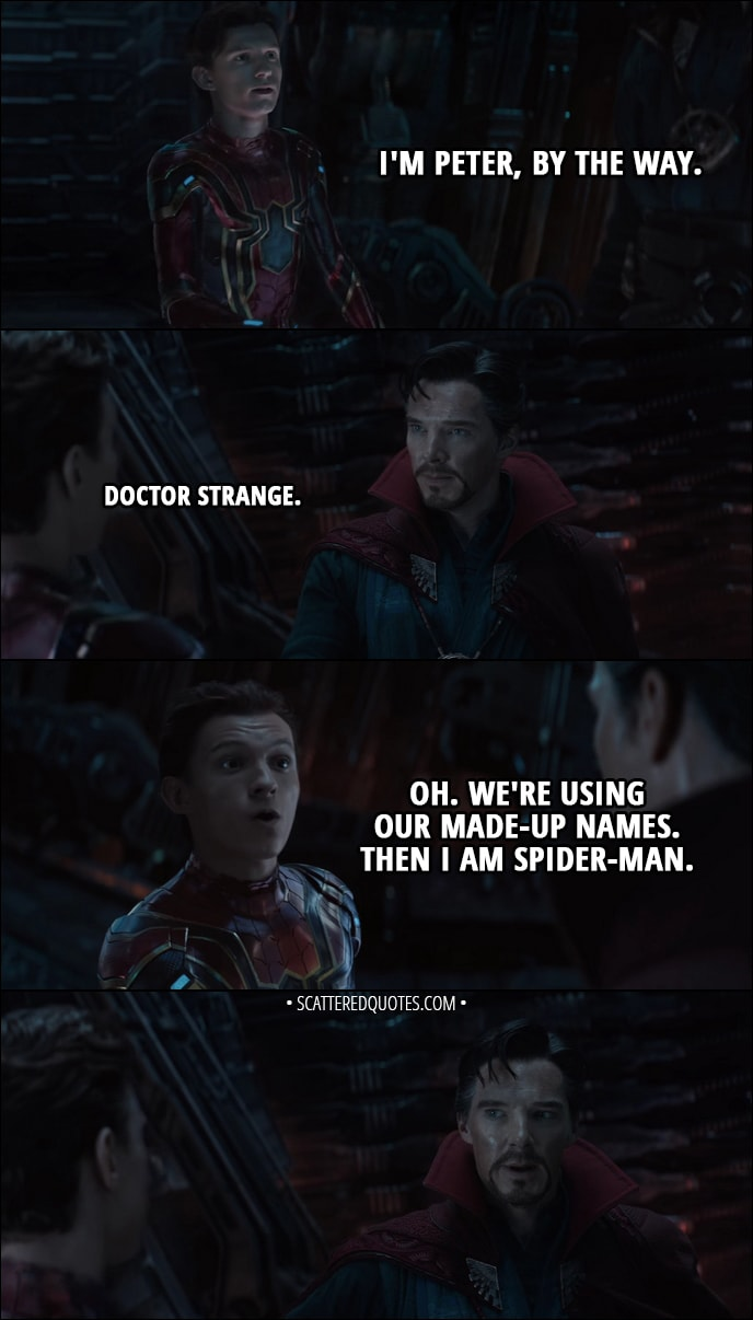 Quote from Avengers: Infinity War (2018) Trailer - Peter Parker: I'm Peter, by the way. Doctor Strange: Doctor Strange. Peter Parker: Oh. We're using our made-up names. Then I am Spider-Man.