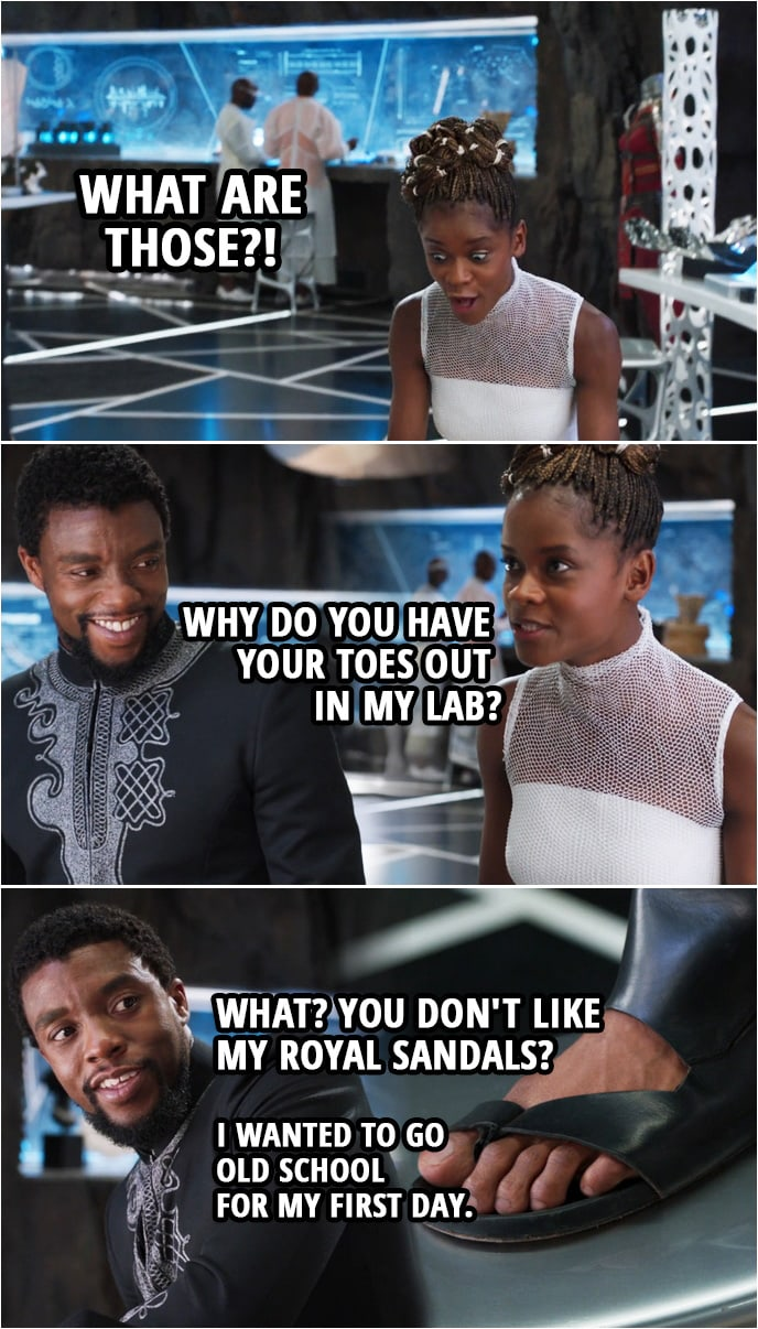 Quote from Black Panther (2018 movie) | Shuri: What are those?! Why do you have your toes out in my lab? T'Challa: What? You don't like my royal sandals? I wanted to go old school for my first day. Shuri: I bet the elders loved that.