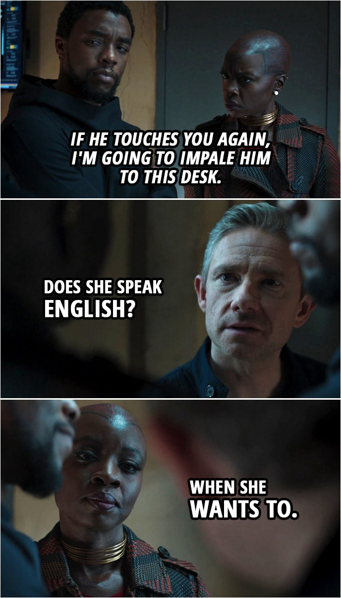 Quote from Black Panther (2018 movie) | (Agent Ross touches T'Challa) Okoye (to T'Challa in Xhosa): If he touches you again, I'm going to impale him to this desk. Everett Ross (to T'Challa): Does she speak English? Okoye: When she wants to.