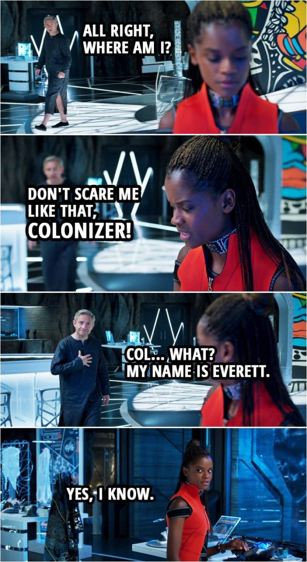 Quote from Black Panther (2018 movie) | Everett Ross: All right, where am I? Shuri: Don't scare me like that, colonizer! Everett Ross: Col... What? My name is Everett. Shuri: Yes, I know.