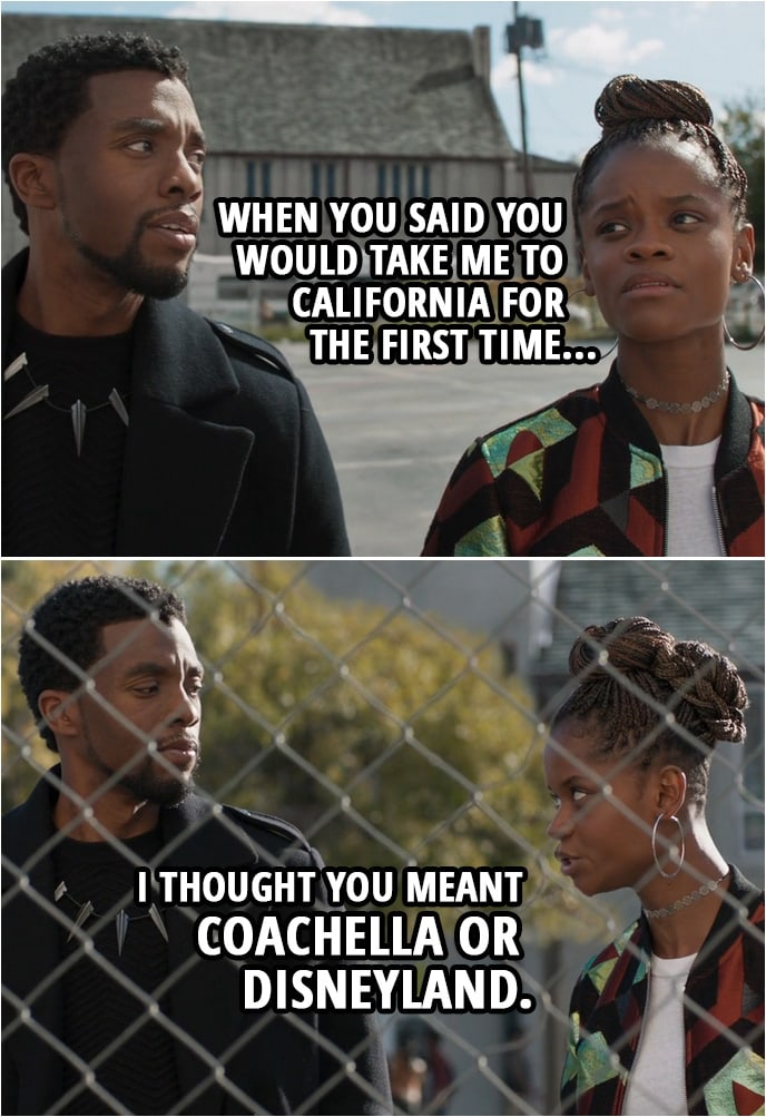 Quote from Black Panther (2018 movie) | Shuri (to T'Challa): When you said you would take me to California for the first time, I thought you meant Coachella or Disneyland.