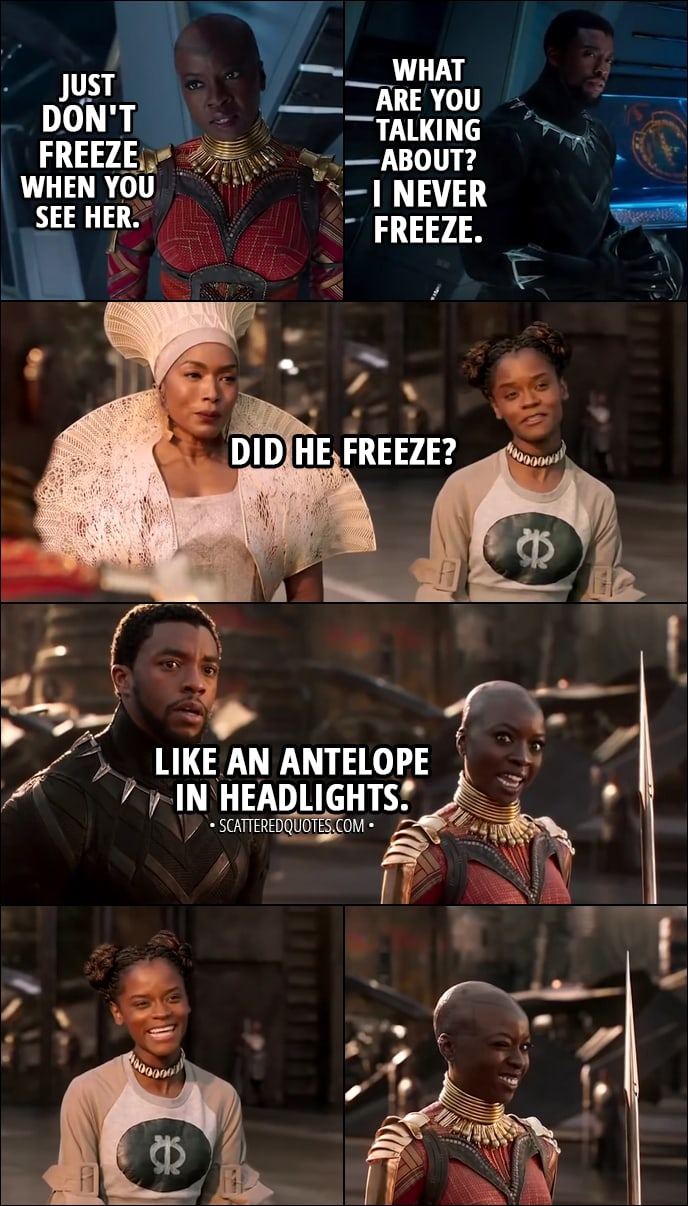 Quote from Black Panther (2018) - Okoye: Just don't freeze when you see her. (means Nakia) T'Challa: What are you talking about? I never freeze. (Later...) Shuri: Did he freeze? Okoye: Like an antelope in headlights.