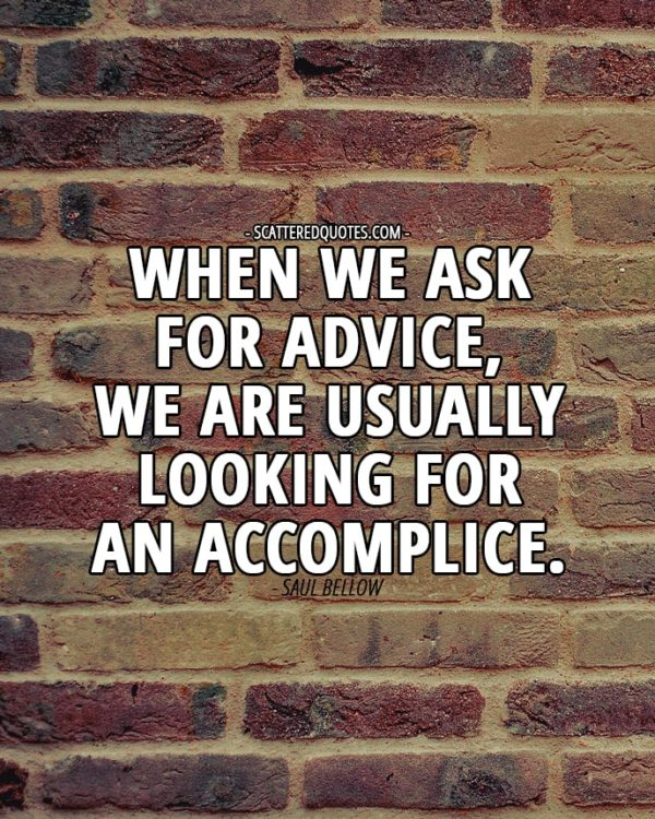 When we ask for advice, we are usually looking for an accomplice. Saul Bellow