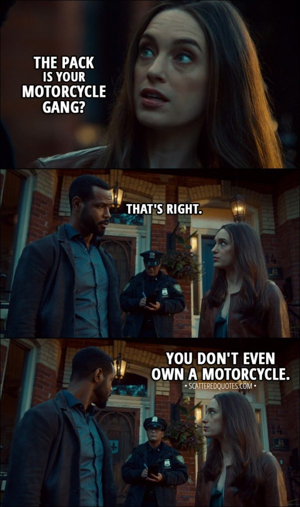 Quote from Shadowhunters 3x01 - Ollie: The pack is your motorcycle gang? Luke Garroway: That's right. Ollie: You don't even own a motorcycle.
