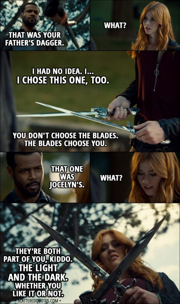 Quote from Shadowhunters 3x01 - Luke Garroway: That was your father's dagger. Clary Fairchild: What? Luke Garroway: You didn't know? Clary Fairchild: I had no idea. I... I chose this one, too. Luke Garroway: You don't choose the blades. The blades choose you. That one was Jocelyn's. Clary Fairchild: What? Luke Garroway: They're both part of you, kiddo. The light and the dark. Whether you like it or not.