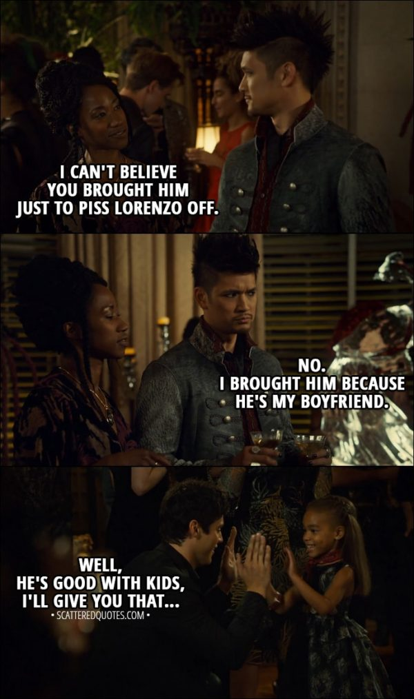 Quote from Shadowhunters 3x02 - Madzie: Alec! Alec Lightwood: Madzie! Hey! My favourite little sorceress! Catarina Loss: I can't believe you brought him just to piss Lorenzo off. Magnus Bane: No. I brought him because he's my boyfriend. Catarina Loss: Well, he's good with kids, I'll give you that...