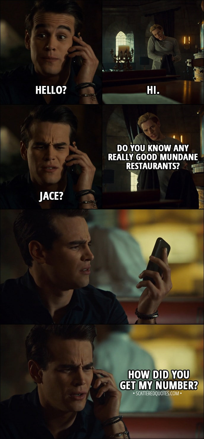 Quote from Shadowhunters 3x02 - Simon Lewis: Hello? Jace Herondale: Hi. Simon Lewis: Jace? Jace Herondale: Do you know any really good mundane restaurants? Simon Lewis: How did you get my number?
