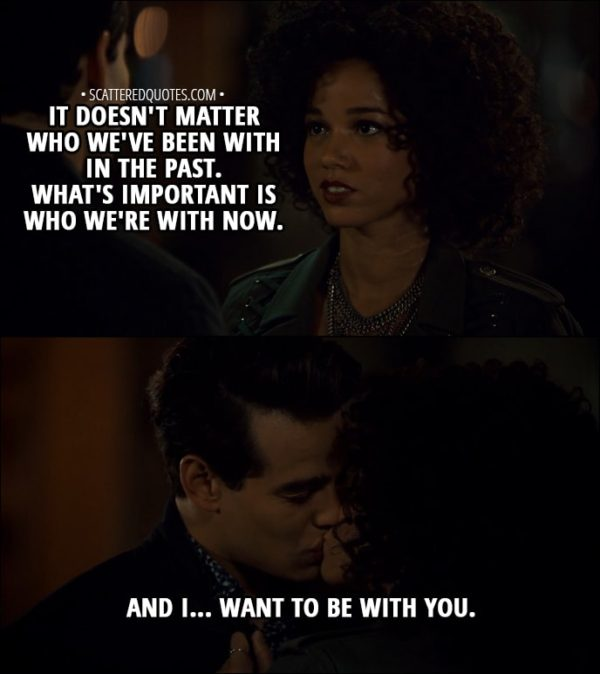 Quote from Shadowhunters 3x02 - Maia Roberts (to Simon): It doesn't matter who we've been with in the past. What's important is who we're with now. And I... want to be with you.