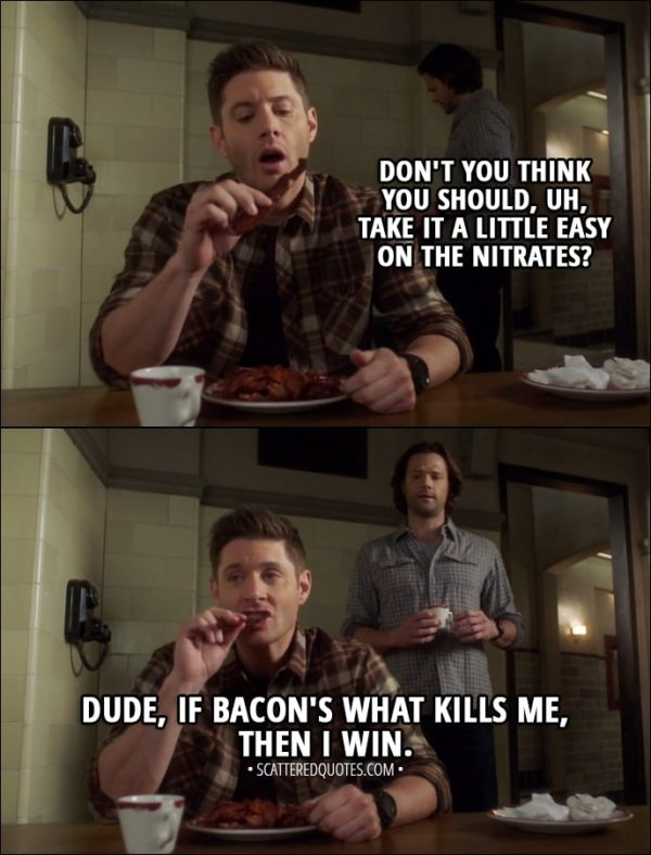 Quote from Supernatural 13x14 - Sam Winchester: Don't you think you should, uh, take it a little easy on the nitrates? Dean Winchester: Dude, if bacon's what kills me, then I win.