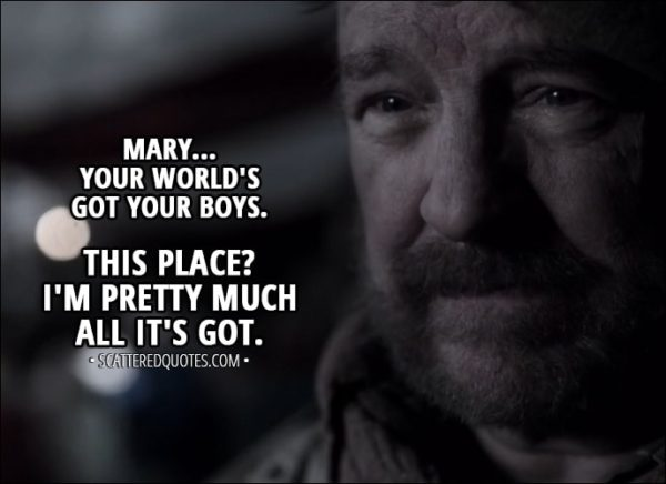 "Quote from Supernatural 13x14 - Bobby Singer: Well, I don't know much, but... I do know you done good by your boys. They hadn't been here five minutes when they were trying to convince me to come back with them to their world. Mary Winchester: But you said ""no."" Bobby Singer: Mary... your world's got your boys. This place? I'm pretty much all it's got."