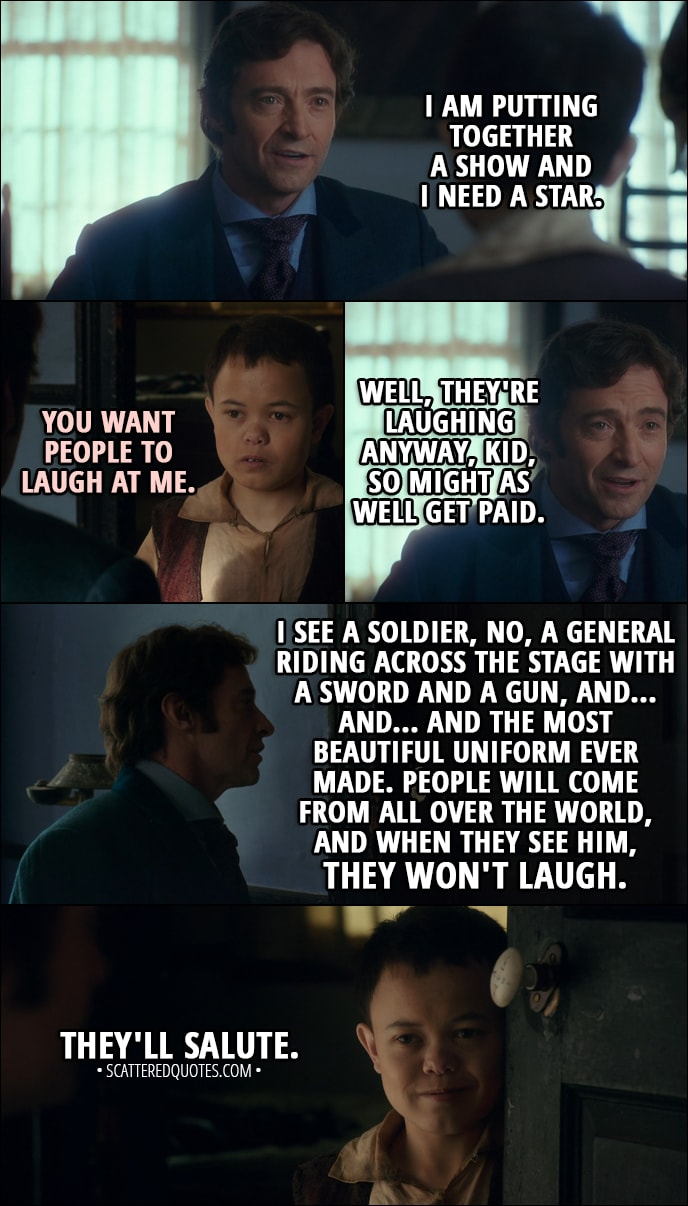 Quote from The Greatest Showman (2017) - P. T. Barnum: I am putting together a show and I need a star. Charles Stratton: You want people to laugh at me. P. T. Barnum: Well, they're laughing anyway, kid, so might as well get paid. (Charles leaves the room) I see a soldier, no, a general riding across the stage with a sword and a gun, and... and... and the most beautiful uniform ever made. People will come from all over the world, and when they see him, they won't laugh. (Charles opens the door) They'll salute.