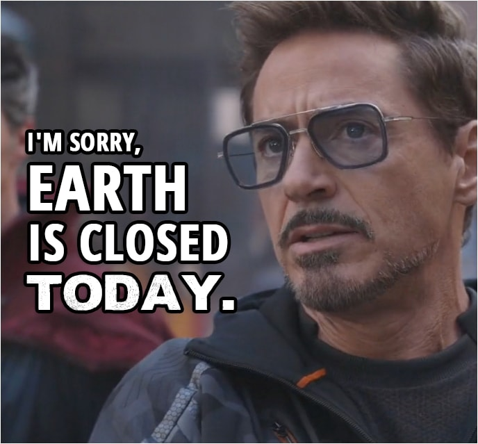 Quote from Avengers: Infinity War (2018) | Tony Stark: I'm sorry, Earth is closed today. You better pack it up and get outta here.